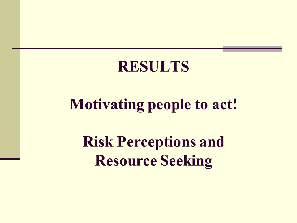 RESULTS Motivating people to act! Risk Perceptions and Resource Seeking