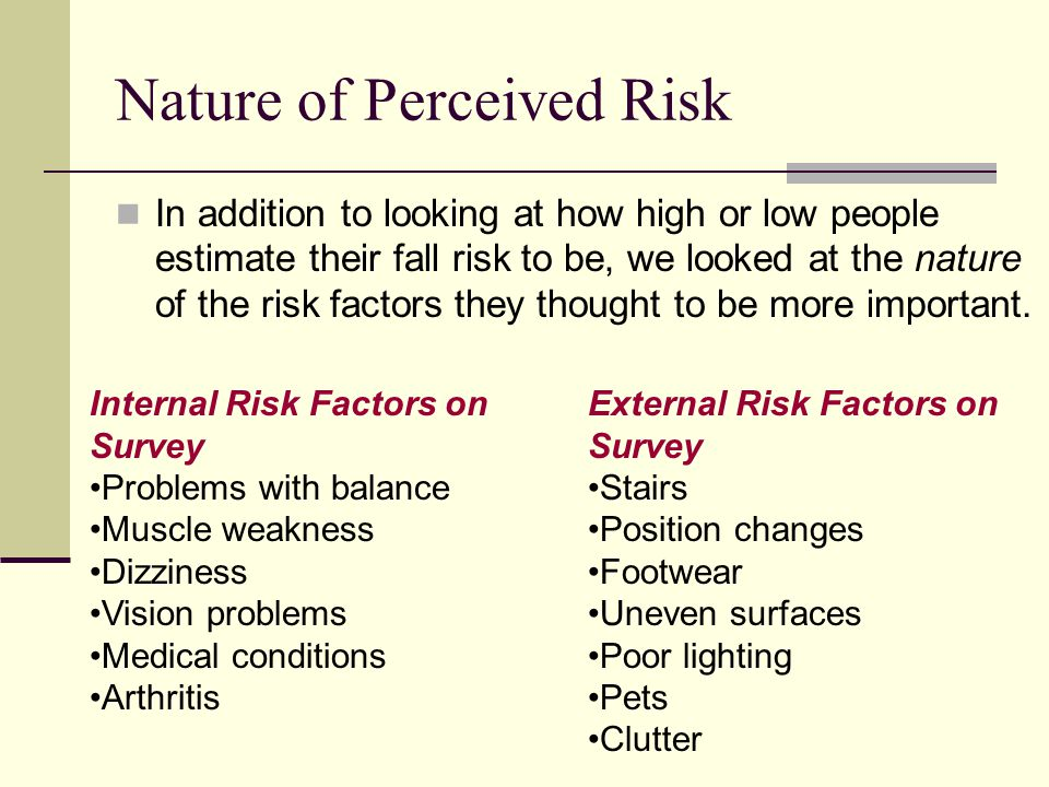 Nature of Perceived Risk In addition to looking at how high or low people estimate their fall risk to be, we looked at the nature of the risk factors they thought to be more important.