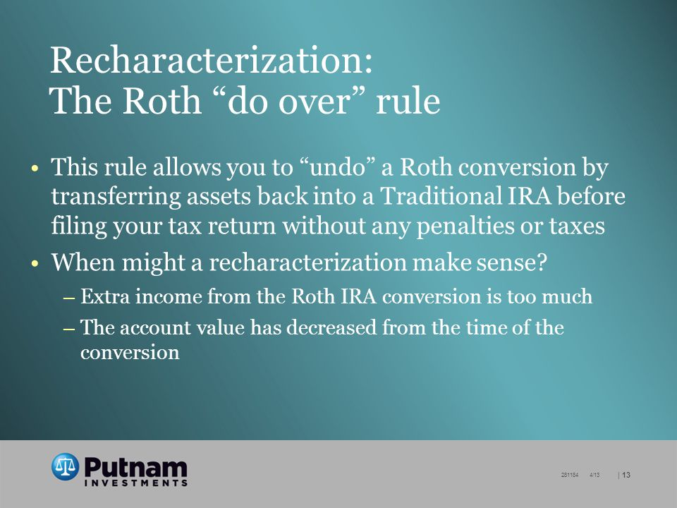 | /13 Recharacterization: The Roth do over rule This rule allows you to undo a Roth conversion by transferring assets back into a Traditional IRA before filing your tax return without any penalties or taxes When might a recharacterization make sense.