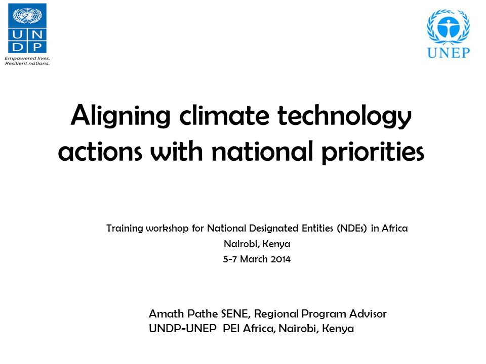 Aligning climate technology actions with national priorities Training workshop for National Designated Entities (NDEs) in Africa Nairobi, Kenya 5-7 March 2014 Amath Pathe SENE, Regional Program Advisor UNDP-UNEP PEI Africa, Nairobi, Kenya