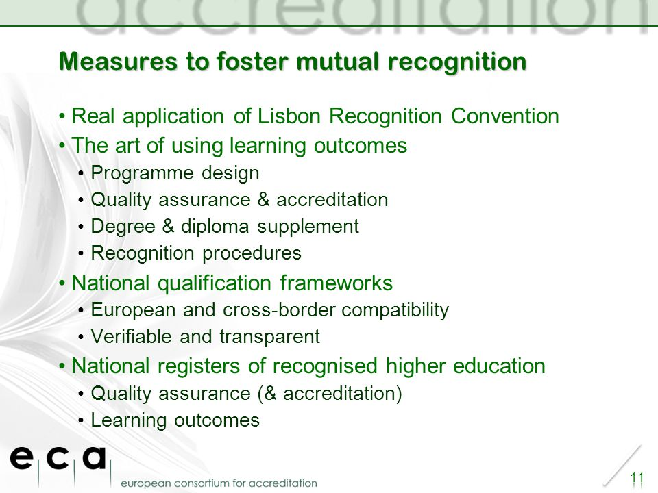 Measures to foster mutual recognition Real application of Lisbon Recognition Convention The art of using learning outcomes Programme design Quality assurance & accreditation Degree & diploma supplement Recognition procedures National qualification frameworks European and cross-border compatibility Verifiable and transparent National registers of recognised higher education Quality assurance (& accreditation) Learning outcomes 11