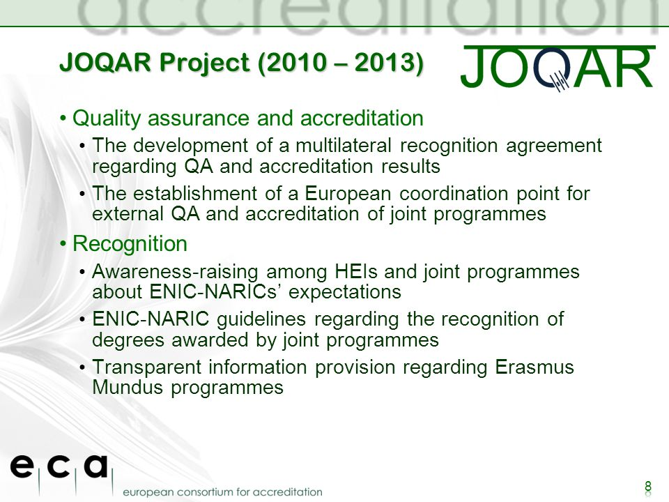 JOQAR Project (2010 – 2013) Quality assurance and accreditation The development of a multilateral recognition agreement regarding QA and accreditation results The establishment of a European coordination point for external QA and accreditation of joint programmes Recognition Awareness-raising among HEIs and joint programmes about ENIC-NARICs expectations ENIC-NARIC guidelines regarding the recognition of degrees awarded by joint programmes Transparent information provision regarding Erasmus Mundus programmes 8