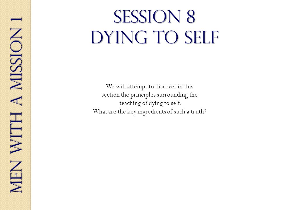 Men With a Mission 1 Session 8 dying to self We will attempt to discover in this section the principles surrounding the teaching of dying to self.