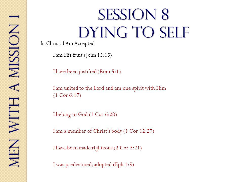 Men With a Mission 1 Session 8 dying to self I have been justified (Rom 5:1) In Christ, I Am Accepted I am His fruit (John 15:15) I am united to the Lord and am one spirit with Him (1 Cor 6:17) I belong to God (1 Cor 6:20) I am a member of Christs body (1 Cor 12:27) I have been made righteous (2 Cor 5:21) I was predestined, adopted (Eph 1:5)