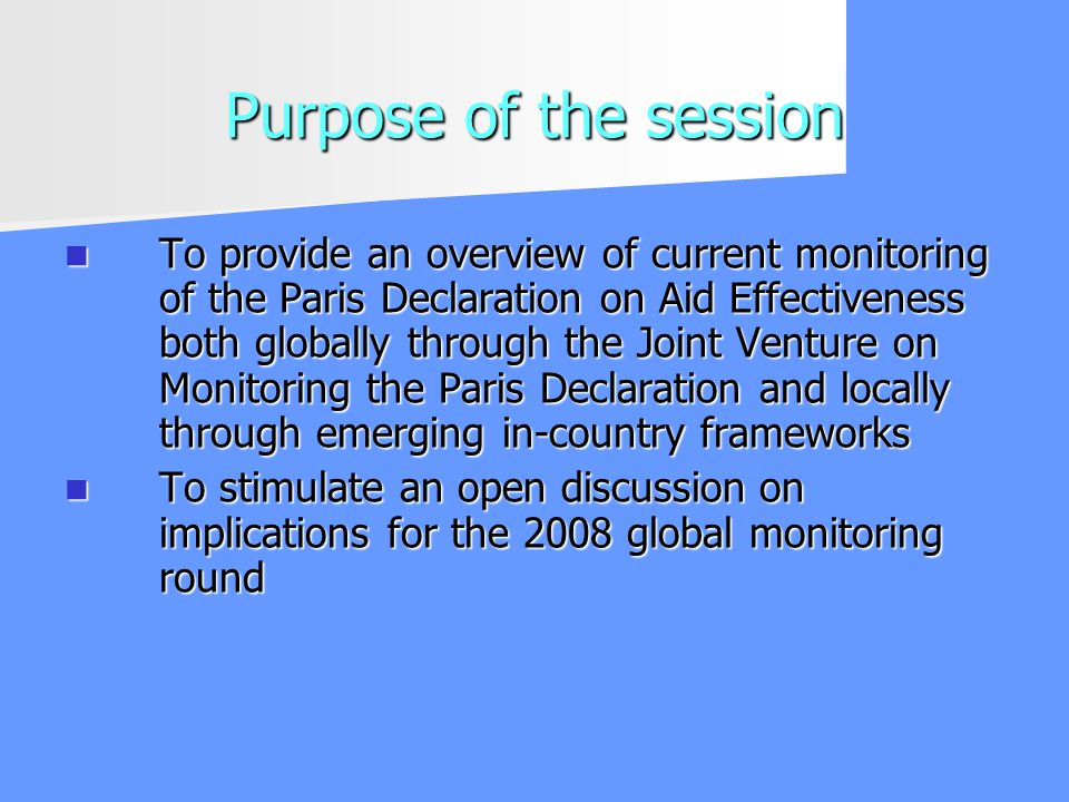 Purpose of the session To provide an overview of current monitoring of the Paris Declaration on Aid Effectiveness both globally through the Joint Venture on Monitoring the Paris Declaration and locally through emerging in-country frameworks To provide an overview of current monitoring of the Paris Declaration on Aid Effectiveness both globally through the Joint Venture on Monitoring the Paris Declaration and locally through emerging in-country frameworks To stimulate an open discussion on implications for the 2008 global monitoring round To stimulate an open discussion on implications for the 2008 global monitoring round