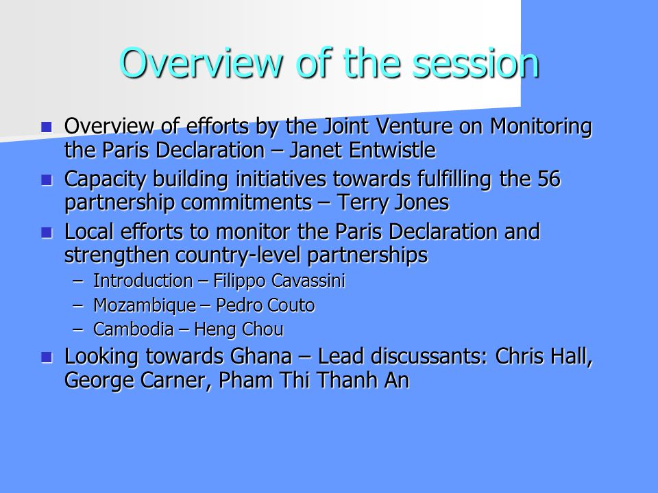 Overview of the session Overview of efforts by the Joint Venture on Monitoring the Paris Declaration – Janet Entwistle Overview of efforts by the Joint Venture on Monitoring the Paris Declaration – Janet Entwistle Capacity building initiatives towards fulfilling the 56 partnership commitments – Terry Jones Capacity building initiatives towards fulfilling the 56 partnership commitments – Terry Jones Local efforts to monitor the Paris Declaration and strengthen country-level partnerships Local efforts to monitor the Paris Declaration and strengthen country-level partnerships –Introduction – Filippo Cavassini –Mozambique – Pedro Couto –Cambodia – Heng Chou Looking towards Ghana – Lead discussants: Chris Hall, George Carner, Pham Thi Thanh An Looking towards Ghana – Lead discussants: Chris Hall, George Carner, Pham Thi Thanh An