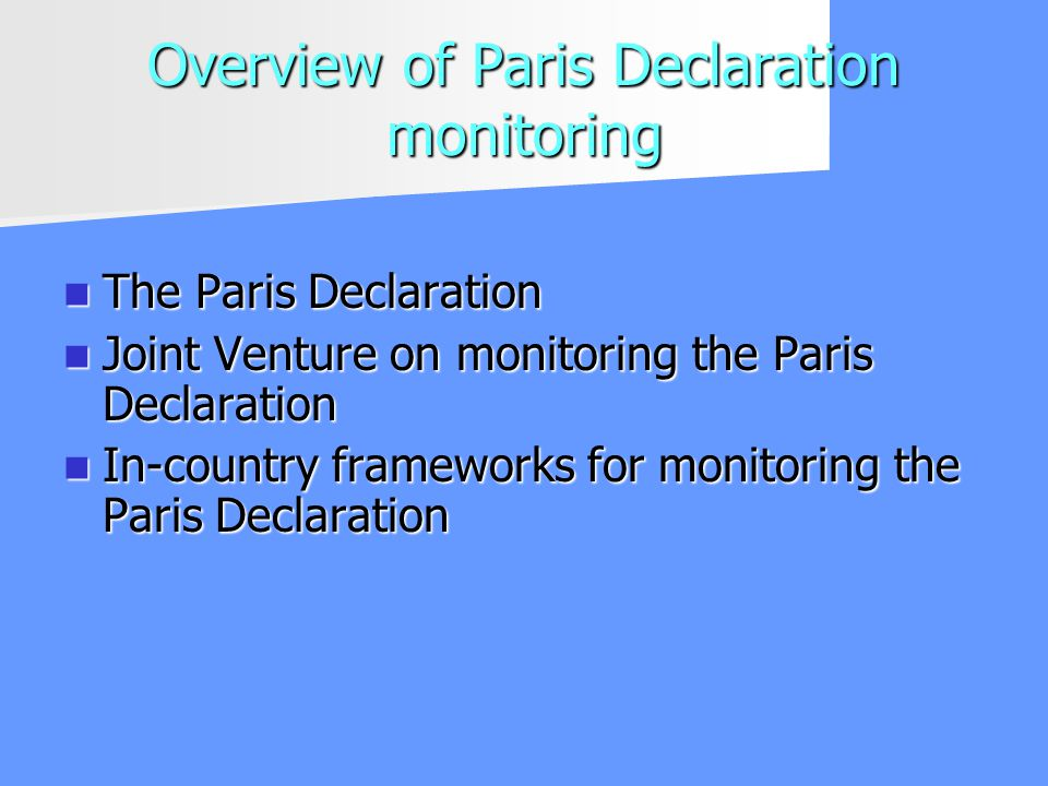 Overview of Paris Declaration monitoring The Paris Declaration The Paris Declaration Joint Venture on monitoring the Paris Declaration Joint Venture on monitoring the Paris Declaration In-country frameworks for monitoring the Paris Declaration In-country frameworks for monitoring the Paris Declaration