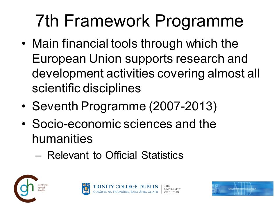 7th Framework Programme Main financial tools through which the European Union supports research and development activities covering almost all scientific disciplines Seventh Programme ( ) Socio-economic sciences and the humanities – Relevant to Official Statistics