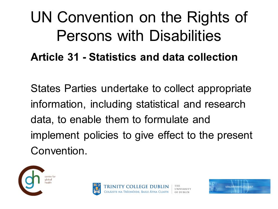 UN Convention on the Rights of Persons with Disabilities Article 31 - Statistics and data collection States Parties undertake to collect appropriate information, including statistical and research data, to enable them to formulate and implement policies to give effect to the present Convention.