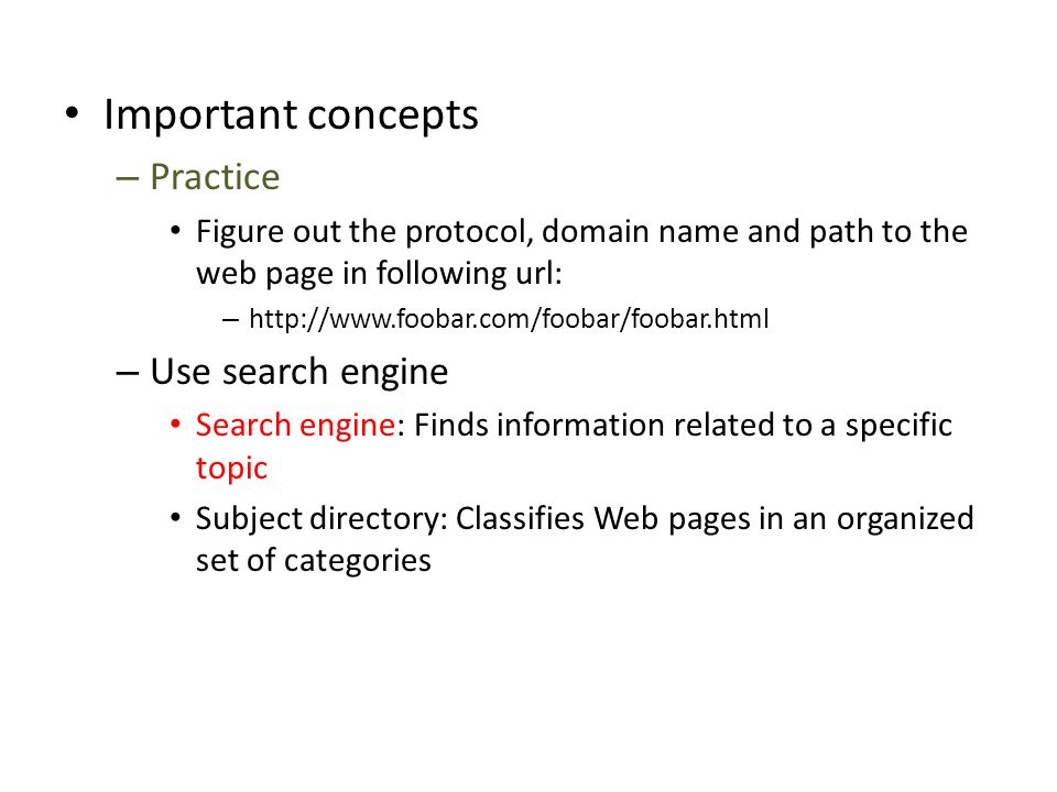 Important concepts – Practice Figure out the protocol, domain name and path to the web page in following url: –   – Use search engine Search engine: Finds information related to a specific topic Subject directory: Classifies Web pages in an organized set of categories