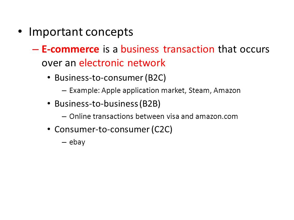 Important concepts – E-commerce is a business transaction that occurs over an electronic network Business-to-consumer (B2C) – Example: Apple application market, Steam, Amazon Business-to-business (B2B) – Online transactions between visa and amazon.com Consumer-to-consumer (C2C) – ebay