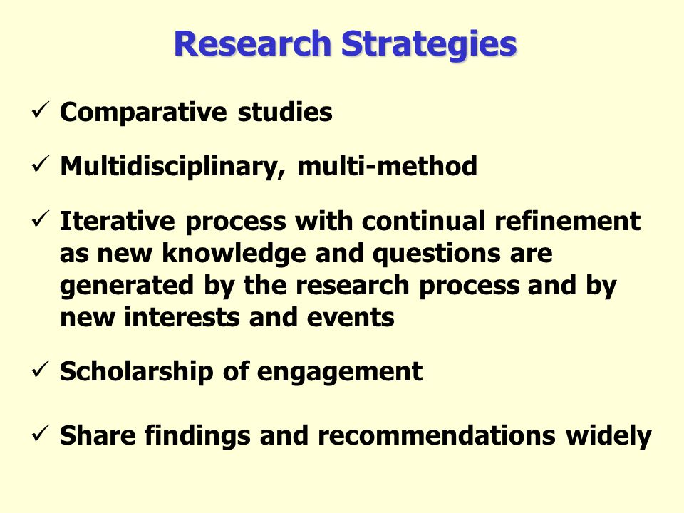 Research Strategies Comparative studies Multidisciplinary, multi-method Iterative process with continual refinement as new knowledge and questions are generated by the research process and by new interests and events Scholarship of engagement Share findings and recommendations widely