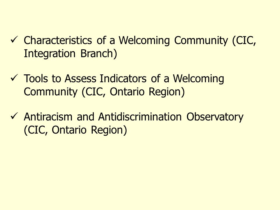 Characteristics of a Welcoming Community (CIC, Integration Branch) Tools to Assess Indicators of a Welcoming Community (CIC, Ontario Region) Antiracism and Antidiscrimination Observatory (CIC, Ontario Region)