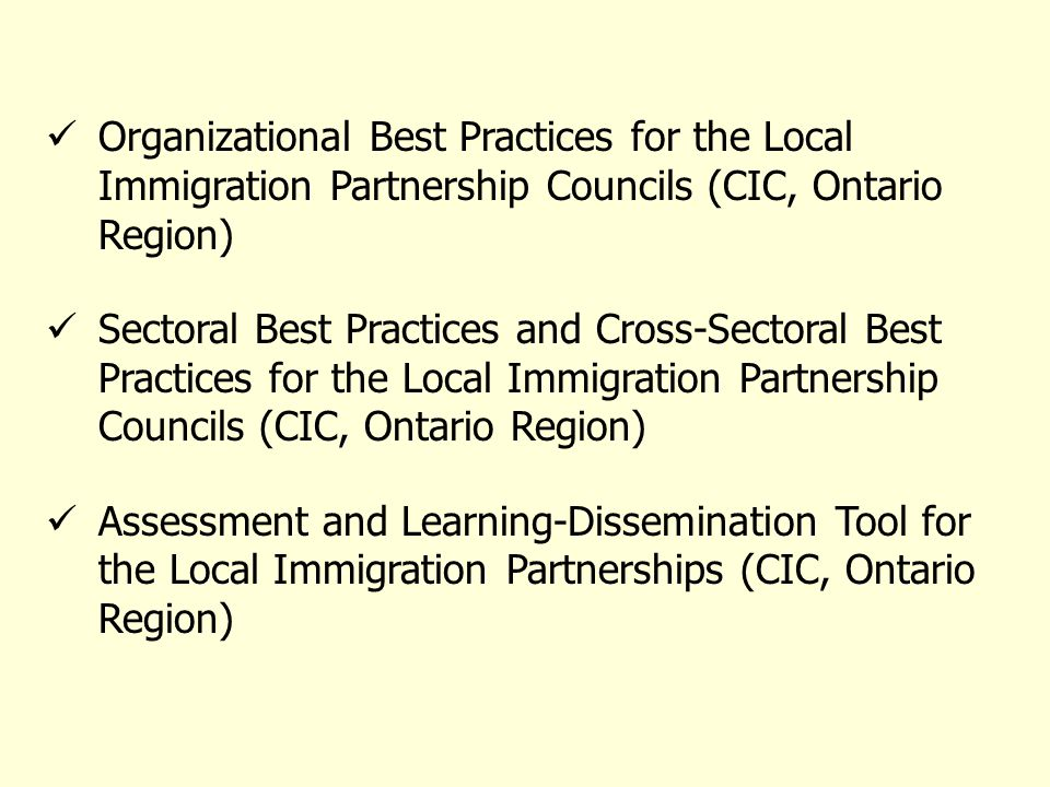 Organizational Best Practices for the Local Immigration Partnership Councils (CIC, Ontario Region) Sectoral Best Practices and Cross-Sectoral Best Practices for the Local Immigration Partnership Councils (CIC, Ontario Region) Assessment and Learning-Dissemination Tool for the Local Immigration Partnerships (CIC, Ontario Region)