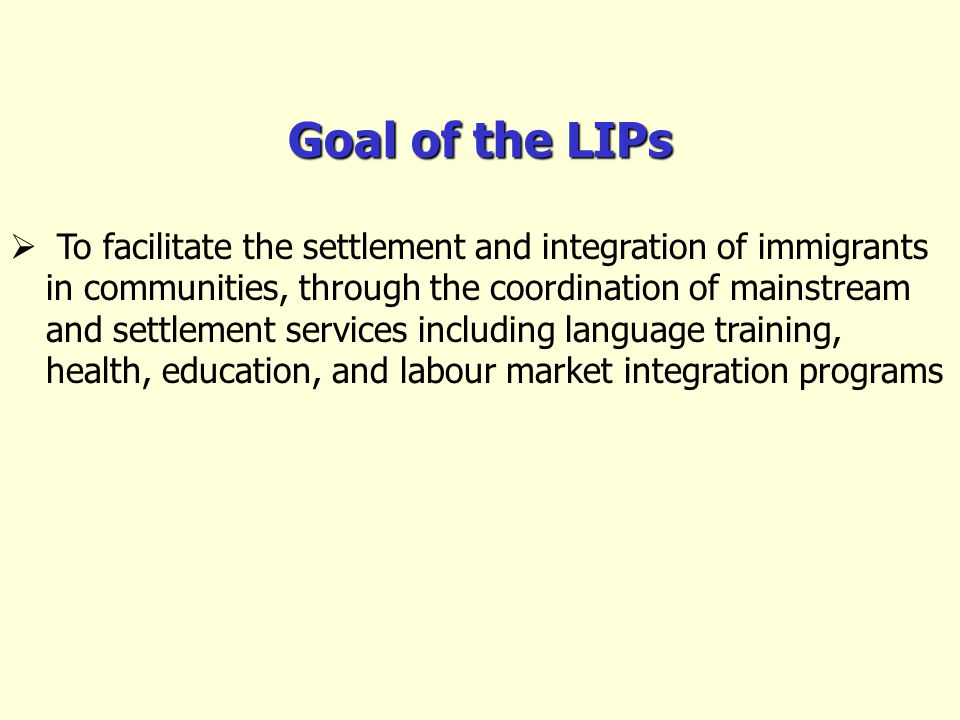 Goal of the LIPs To facilitate the settlement and integration of immigrants in communities, through the coordination of mainstream and settlement services including language training, health, education, and labour market integration programs