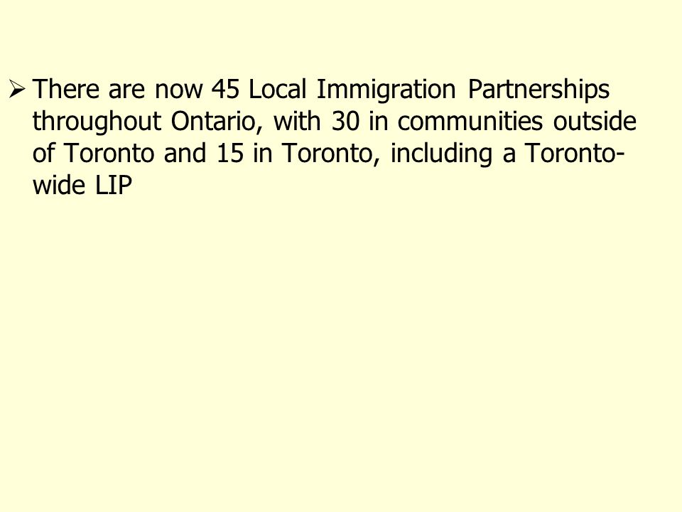There are now 45 Local Immigration Partnerships throughout Ontario, with 30 in communities outside of Toronto and 15 in Toronto, including a Toronto- wide LIP