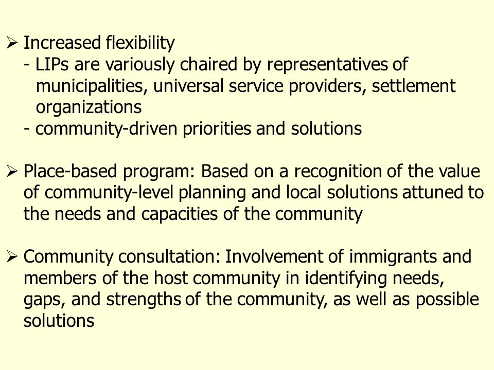 Increased flexibility - LIPs are variously chaired by representatives of municipalities, universal service providers, settlement organizations - community-driven priorities and solutions Place-based program: Based on a recognition of the value of community-level planning and local solutions attuned to the needs and capacities of the community Community consultation: Involvement of immigrants and members of the host community in identifying needs, gaps, and strengths of the community, as well as possible solutions