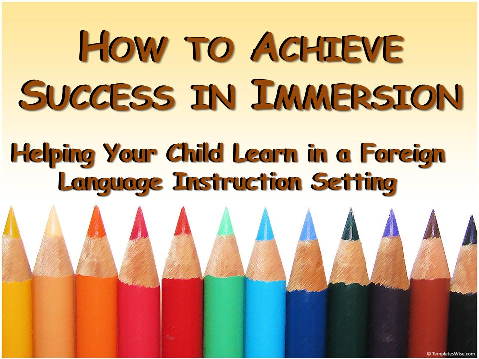 H OW TO A CHIEVE S UCCESS IN I MMERSION Helping Your Child Learn in a Foreign Language Instruction Setting H OW TO A CHIEVE S UCCESS IN I MMERSION Helping Your Child Learn in a Foreign Language Instruction Setting