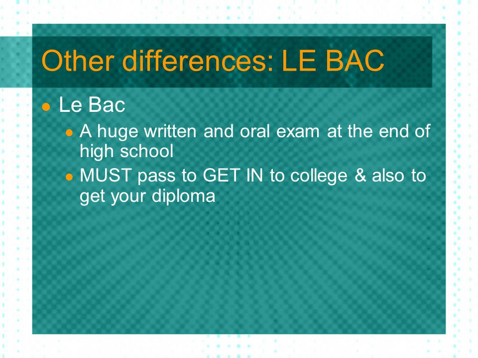 Other differences: LE BAC Le Bac A huge written and oral exam at the end of high school MUST pass to GET IN to college & also to get your diploma