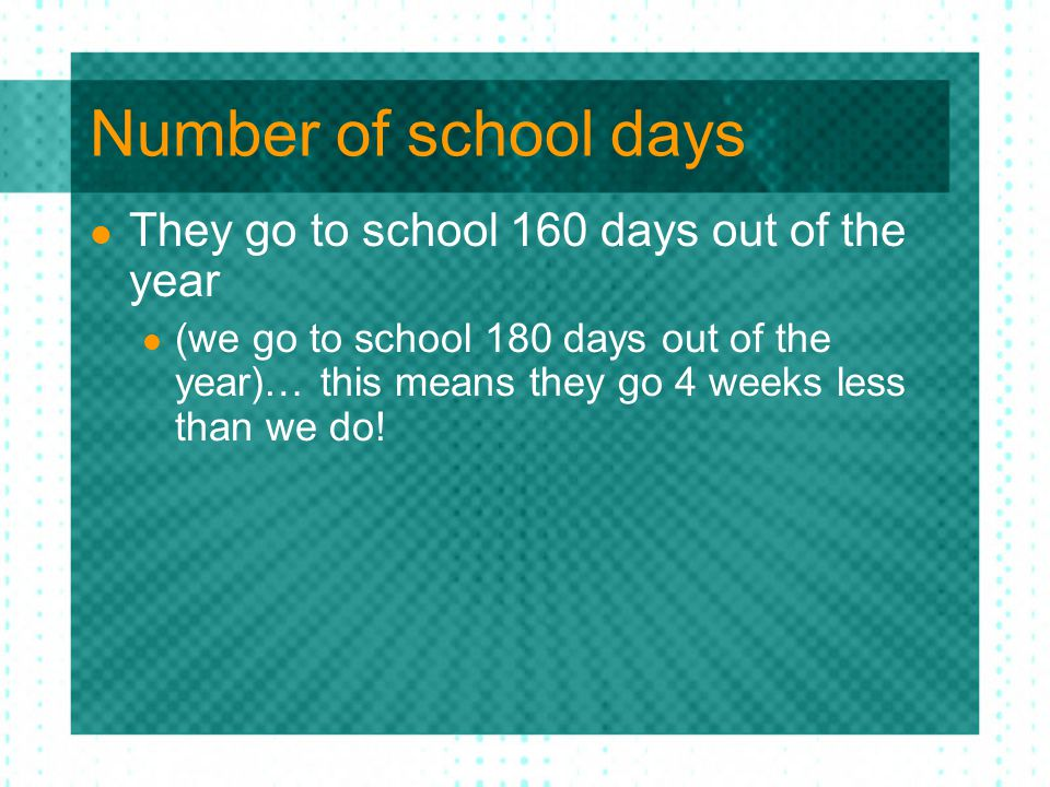 Number of school days They go to school 160 days out of the year (we go to school 180 days out of the year)… this means they go 4 weeks less than we do!