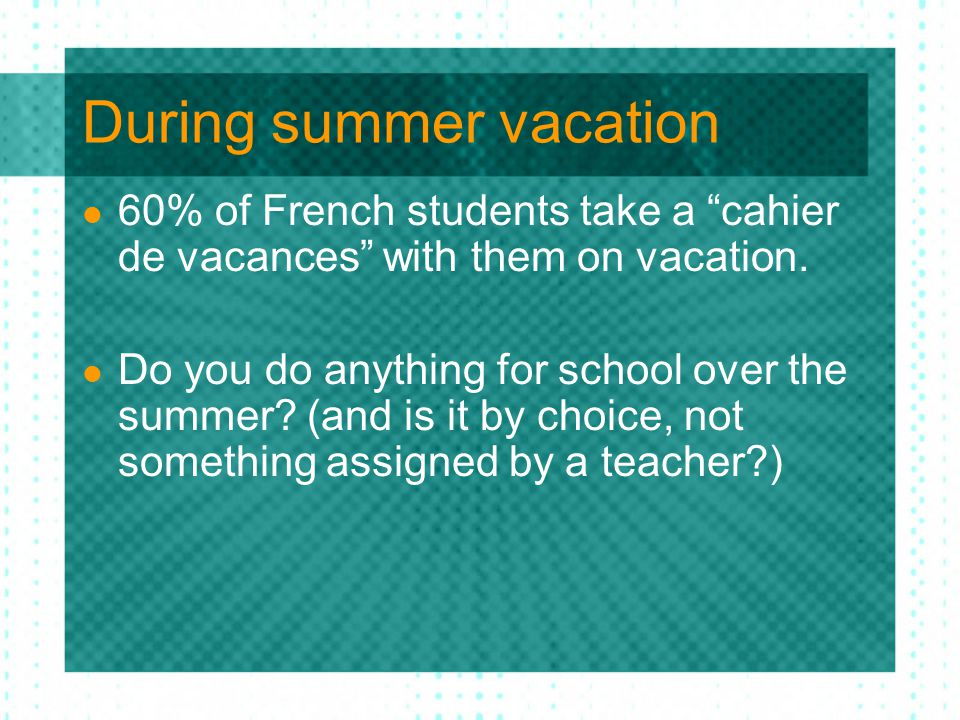 During summer vacation 60% of French students take a cahier de vacances with them on vacation.