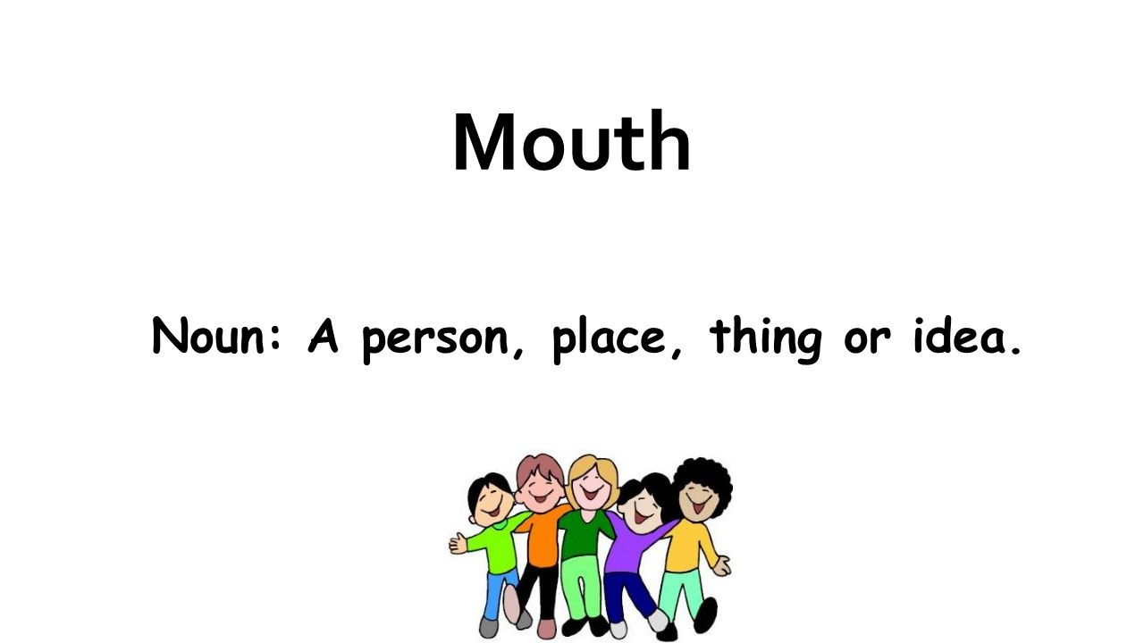 Mouth Noun: A person, place, thing or idea.