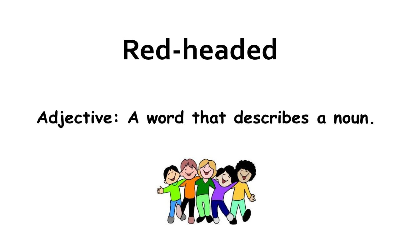 Red-headed Adjective: A word that describes a noun.