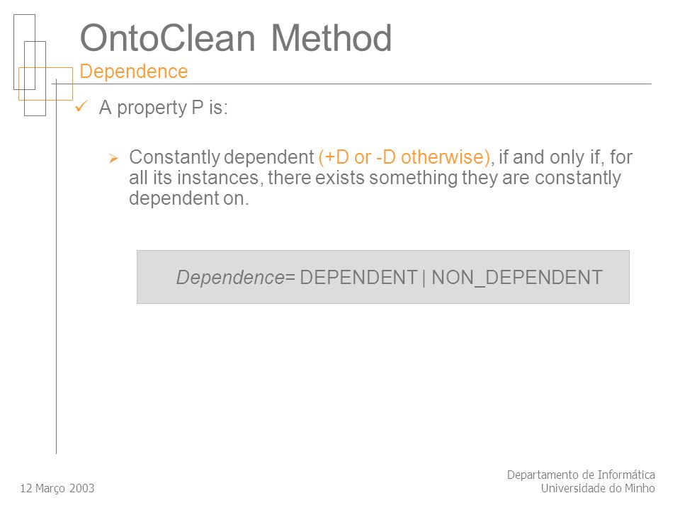12 Março 2003 Departamento de Informática Universidade do Minho OntoClean Method Dependence A property P is: Constantly dependent (+D or -D otherwise), if and only if, for all its instances, there exists something they are constantly dependent on.