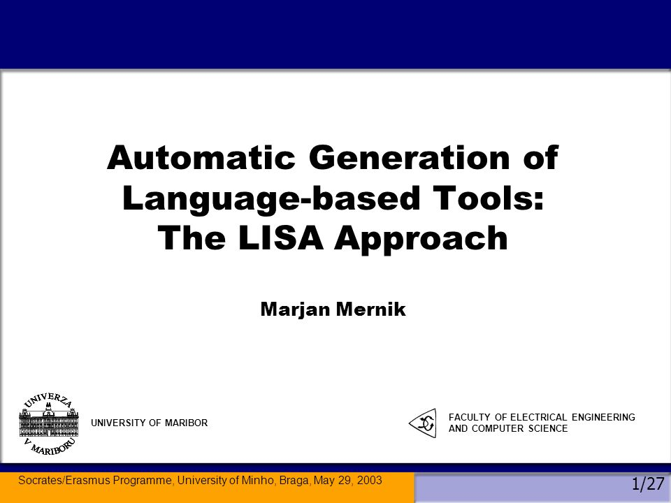 Socrates/Erasmus Programme, University of Minho, Braga, May 29, 2003 1/27 Automatic Generation of Language-based Tools: The LISA Approach Marjan Mernik UNIVERSITY OF MARIBOR FACULTY OF ELECTRICAL ENGINEERING AND COMPUTER SCIENCE