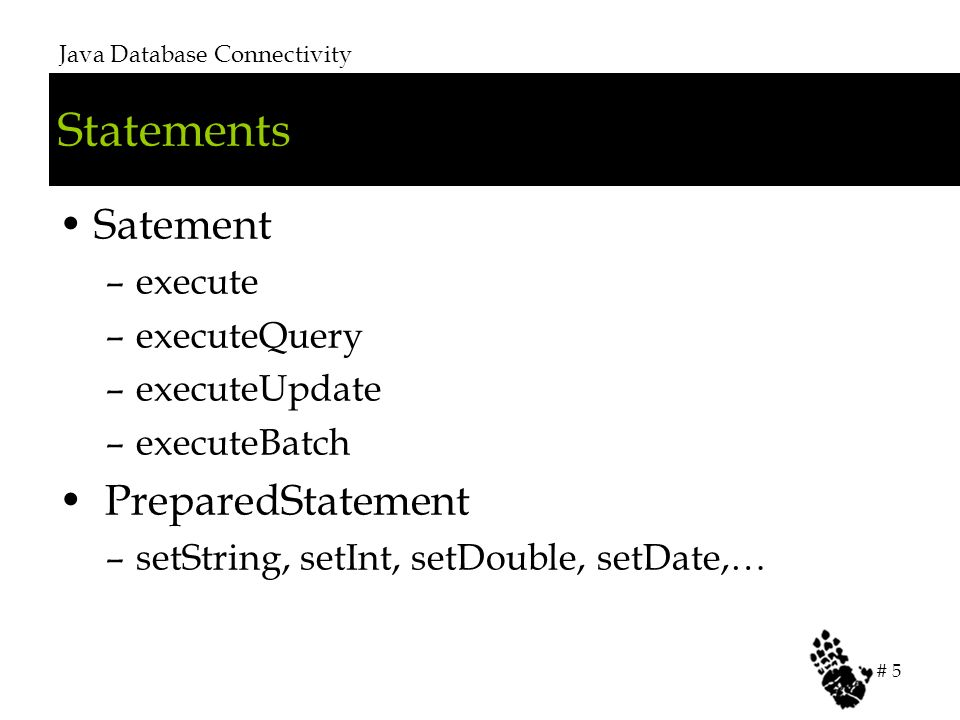 Statements Satement –execute –executeQuery –executeUpdate –executeBatch PreparedStatement –setString, setInt, setDouble, setDate,… Java Database Connectivity # 5