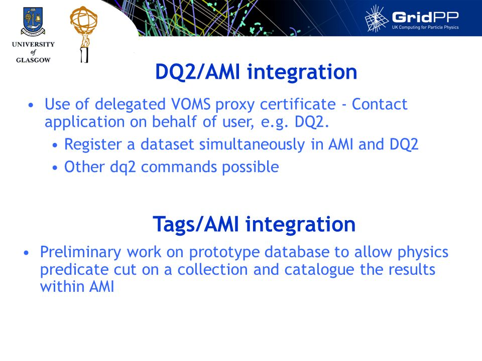 DQ2/AMI integration Use of delegated VOMS proxy certificate - Contact application on behalf of user, e.g.
