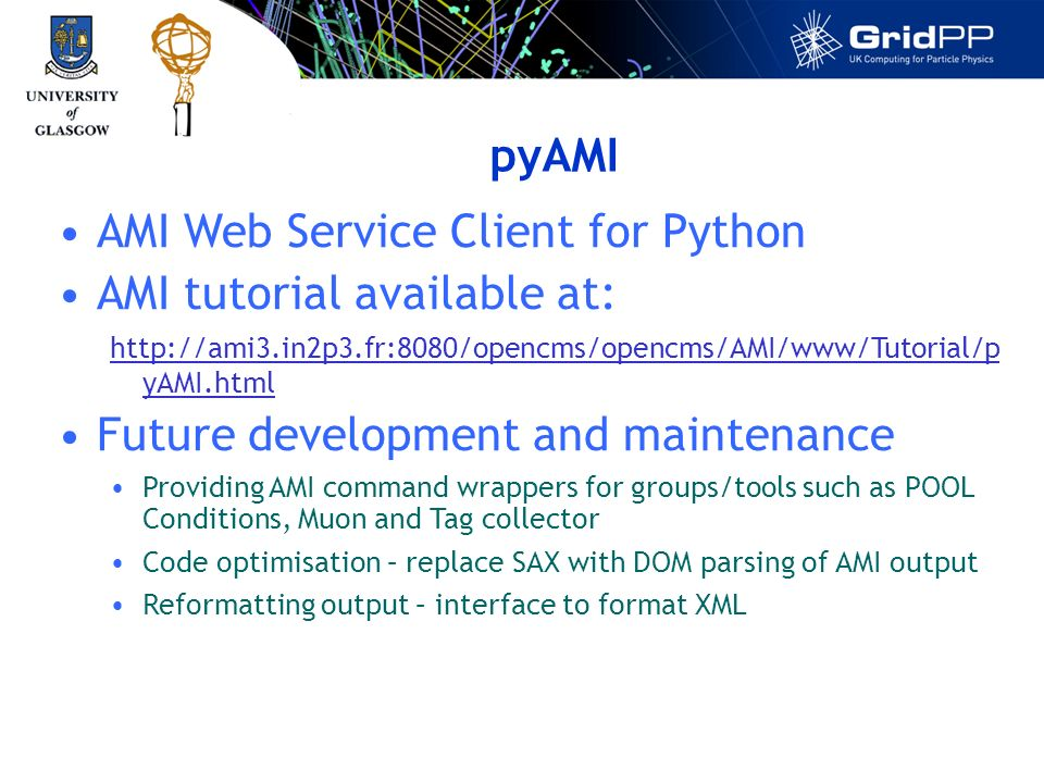 pyAMI AMI Web Service Client for Python AMI tutorial available at: http://ami3.in2p3.fr:8080/opencms/opencms/AMI/www/Tutorial/p yAMI.html Future development and maintenance Providing AMI command wrappers for groups/tools such as POOL Conditions, Muon and Tag collector Code optimisation – replace SAX with DOM parsing of AMI output Reformatting output – interface to format XML
