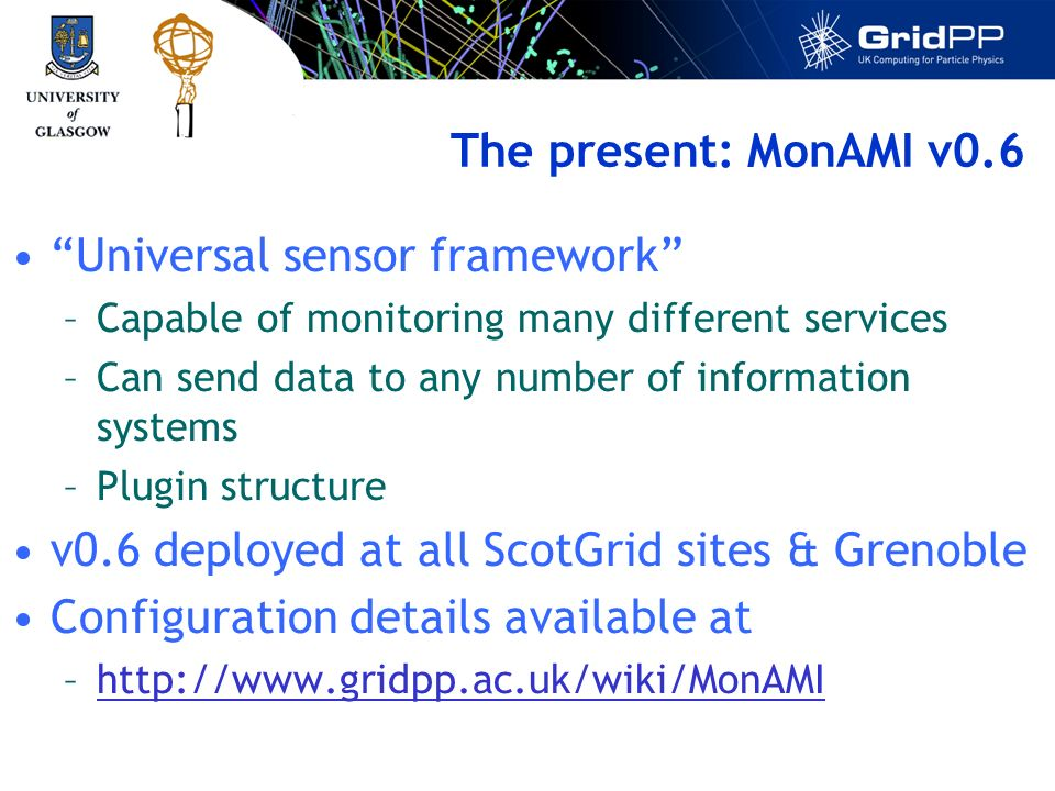 The present: MonAMI v0.6 Universal sensor framework –Capable of monitoring many different services –Can send data to any number of information systems –Plugin structure v0.6 deployed at all ScotGrid sites & Grenoble Configuration details available at –http://www.gridpp.ac.uk/wiki/MonAMIhttp://www.gridpp.ac.uk/wiki/MonAMI
