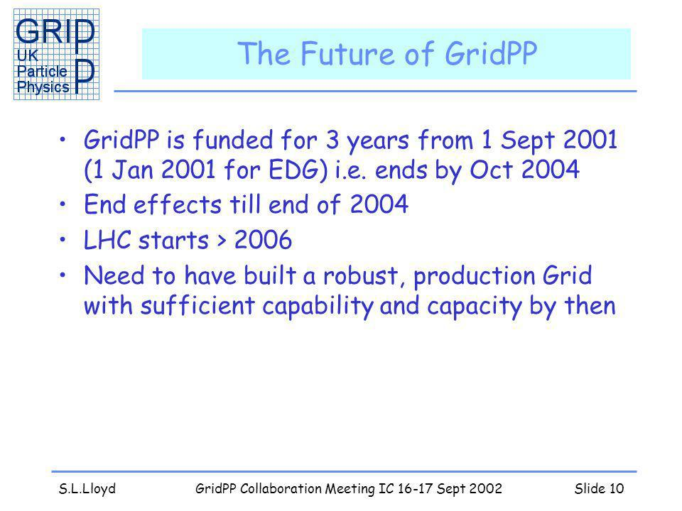 S.L.LloydGridPP Collaboration Meeting IC 16-17 Sept 2002Slide 10 The Future of GridPP GridPP is funded for 3 years from 1 Sept 2001 (1 Jan 2001 for EDG) i.e.