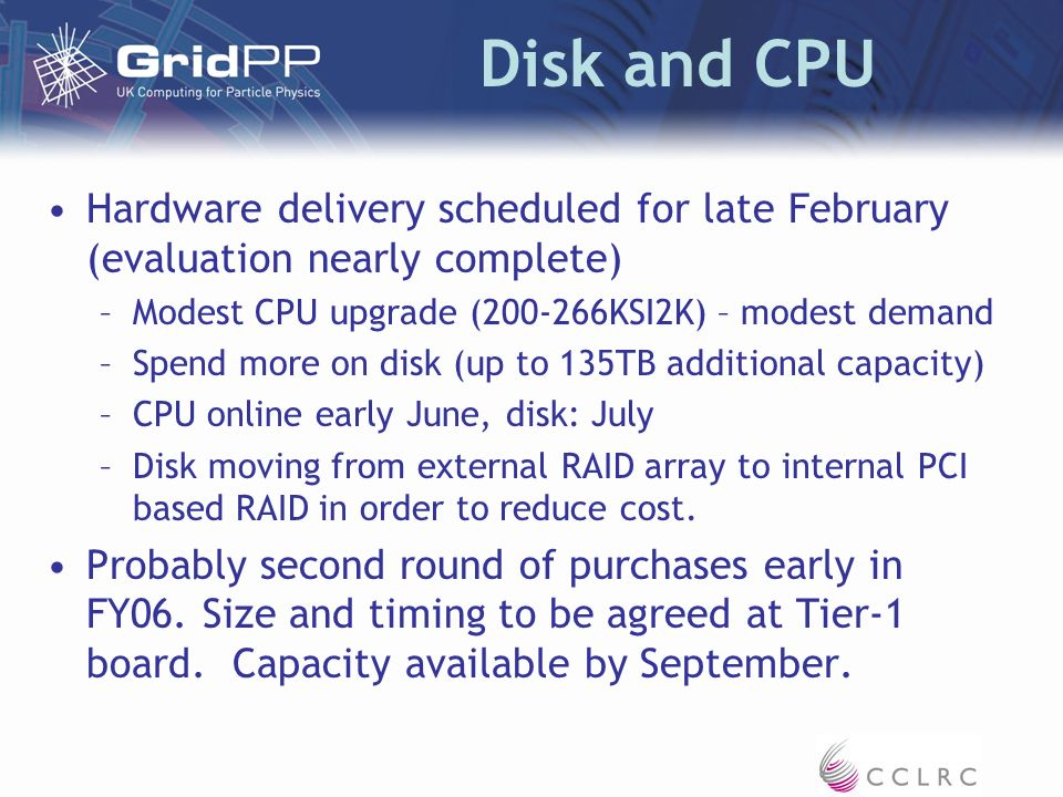 Disk and CPU Hardware delivery scheduled for late February (evaluation nearly complete) –Modest CPU upgrade (200-266KSI2K) – modest demand –Spend more on disk (up to 135TB additional capacity) –CPU online early June, disk: July –Disk moving from external RAID array to internal PCI based RAID in order to reduce cost.