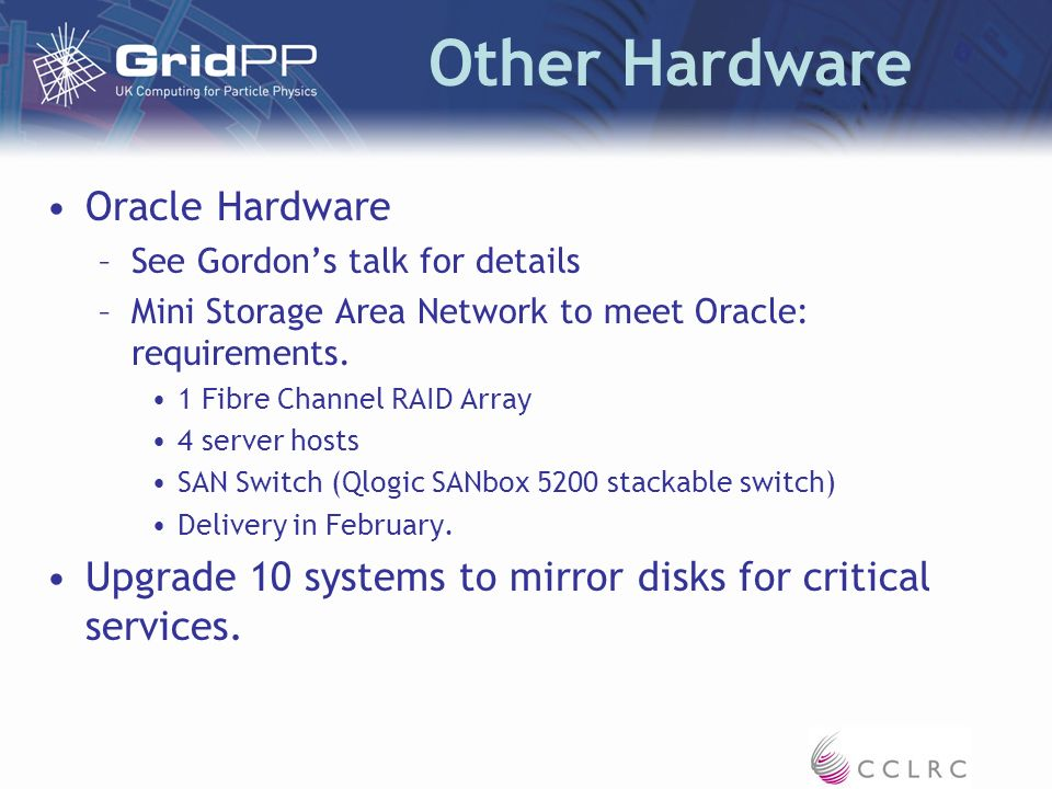 Other Hardware Oracle Hardware –See Gordons talk for details –Mini Storage Area Network to meet Oracle: requirements.