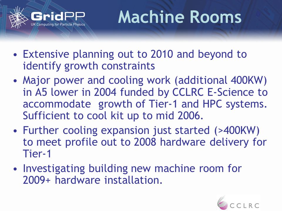 Machine Rooms Extensive planning out to 2010 and beyond to identify growth constraints Major power and cooling work (additional 400KW) in A5 lower in 2004 funded by CCLRC E-Science to accommodate growth of Tier-1 and HPC systems.