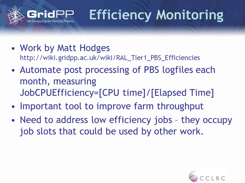 Efficiency Monitoring Work by Matt Hodges http://wiki.gridpp.ac.uk/wiki/RAL_Tier1_PBS_Efficiencies Automate post processing of PBS logfiles each month, measuring JobCPUEfficiency=[CPU time]/[Elapsed Time] Important tool to improve farm throughput Need to address low efficiency jobs – they occupy job slots that could be used by other work.