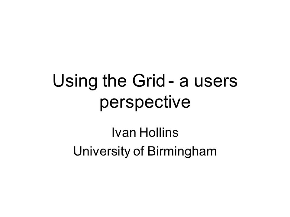 Using the Grid- a users perspective Ivan Hollins University of Birmingham