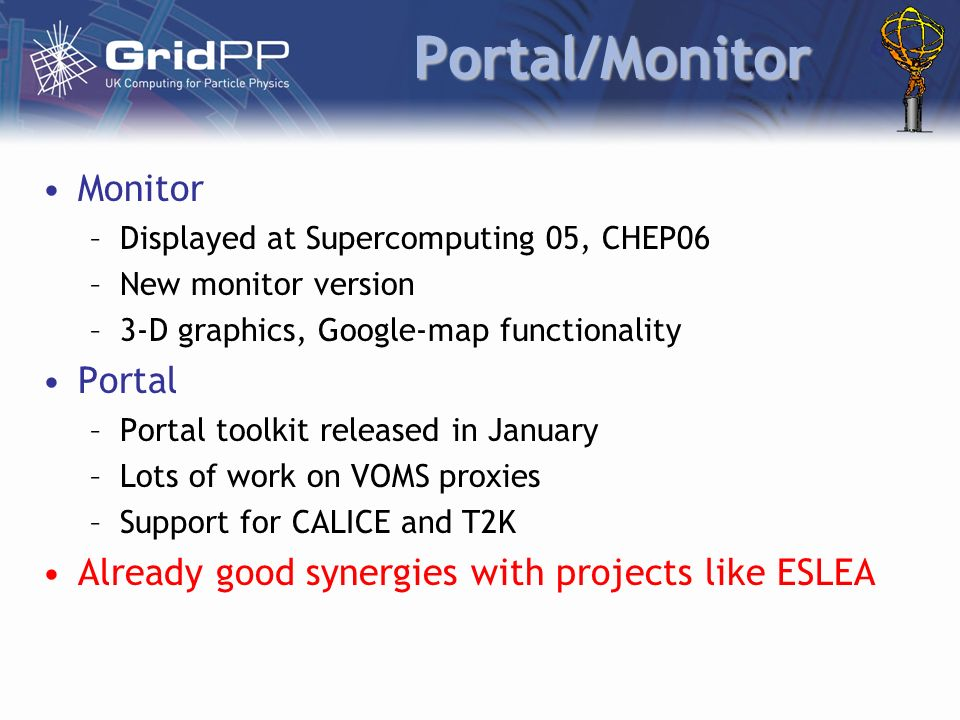 Portal/Monitor Monitor –Displayed at Supercomputing 05, CHEP06 –New monitor version –3-D graphics, Google-map functionality Portal –Portal toolkit released in January –Lots of work on VOMS proxies –Support for CALICE and T2K Already good synergies with projects like ESLEA