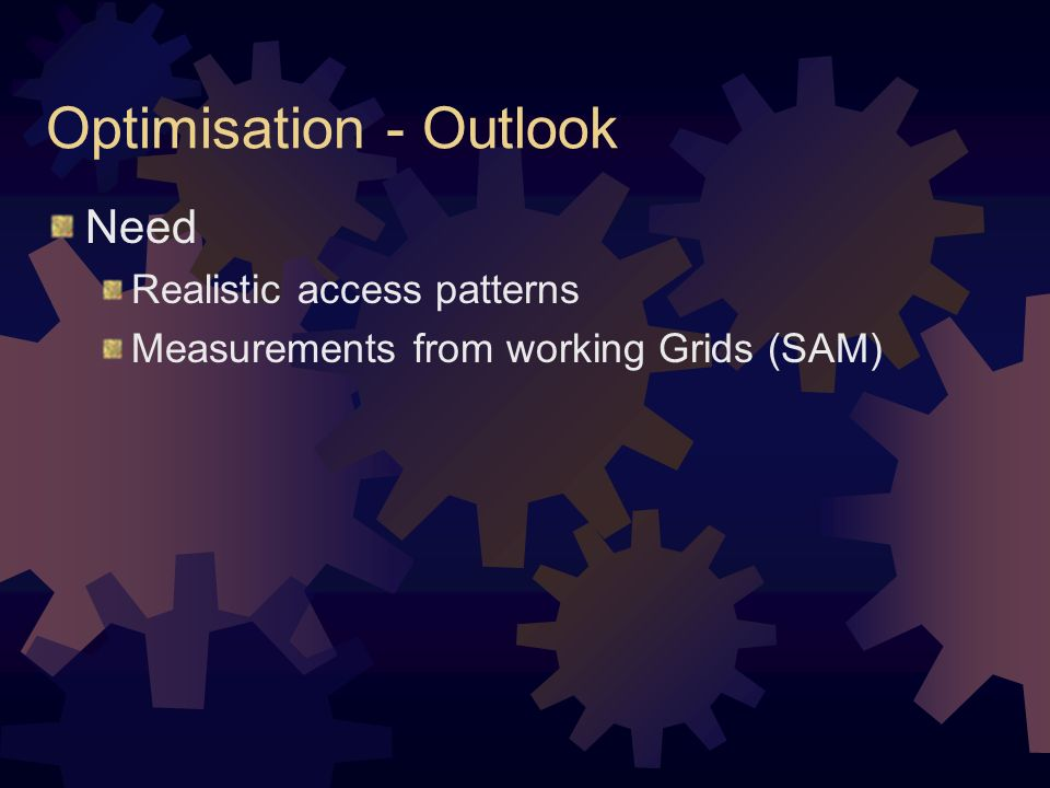 Optimisation - Outlook Need Realistic access patterns Measurements from working Grids (SAM)