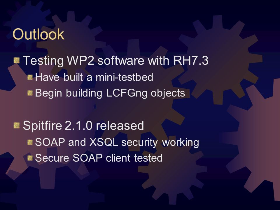 Outlook Testing WP2 software with RH7.3 Have built a mini-testbed Begin building LCFGng objects Spitfire 2.1.0 released SOAP and XSQL security working Secure SOAP client tested