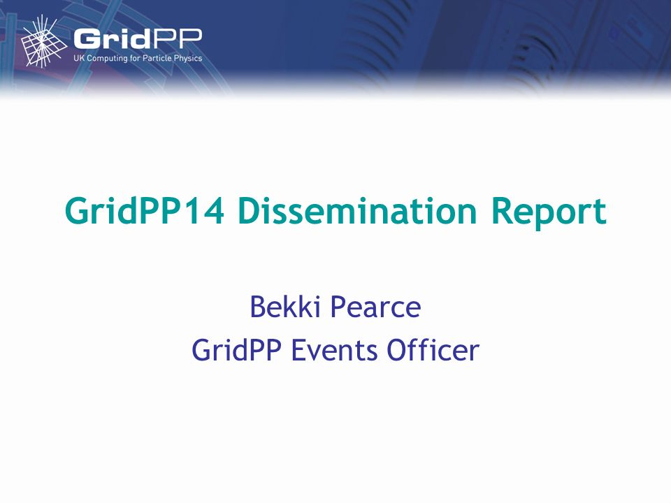 GridPP14 Dissemination Report Bekki Pearce GridPP Events Officer