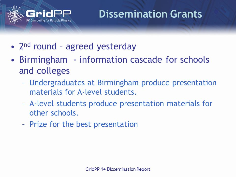 GridPP 14 Dissemination Report Dissemination Grants 2 nd round – agreed yesterday Birmingham - information cascade for schools and colleges –Undergraduates at Birmingham produce presentation materials for A-level students.