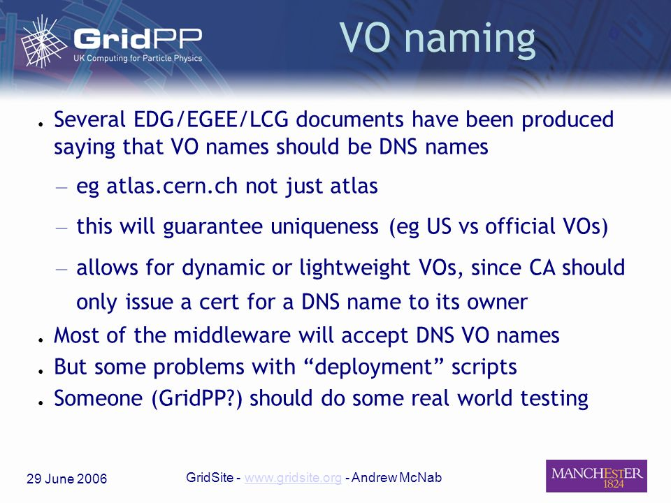 29 June 2006 GridSite - www.gridsite.org - Andrew McNabwww.gridsite.org VO naming Several EDG/EGEE/LCG documents have been produced saying that VO names should be DNS names – eg atlas.cern.ch not just atlas – this will guarantee uniqueness (eg US vs official VOs) – allows for dynamic or lightweight VOs, since CA should only issue a cert for a DNS name to its owner Most of the middleware will accept DNS VO names But some problems with deployment scripts Someone (GridPP ) should do some real world testing