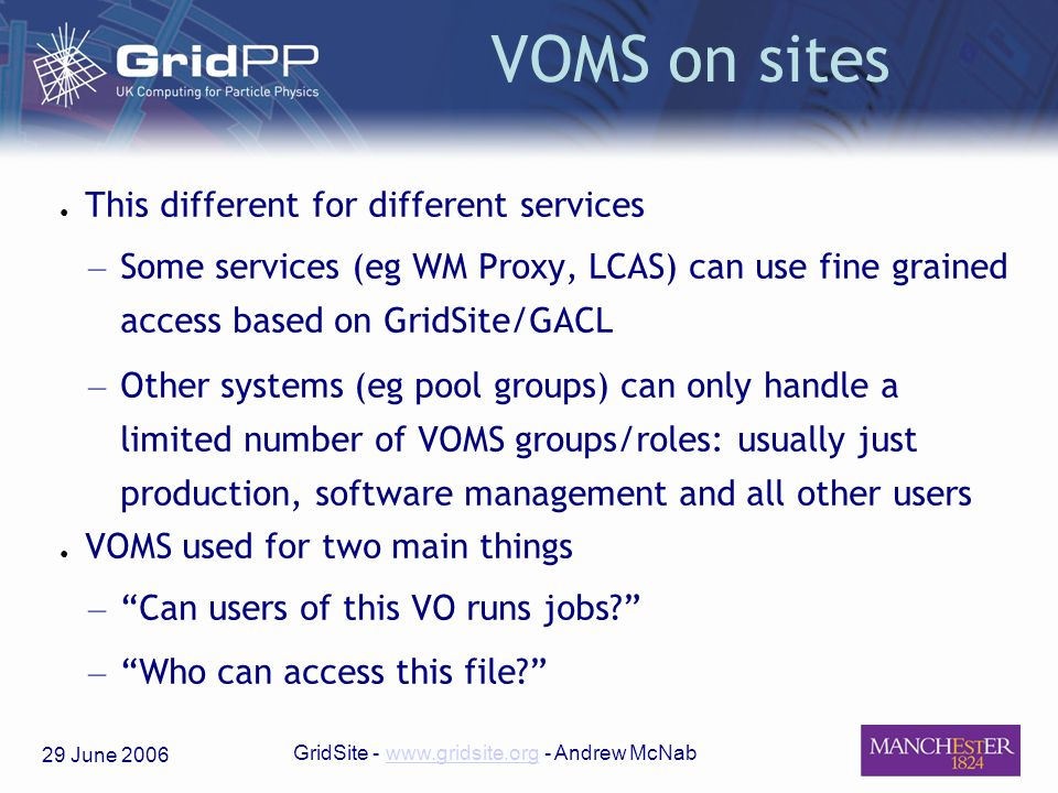 29 June 2006 GridSite - www.gridsite.org - Andrew McNabwww.gridsite.org VOMS on sites This different for different services – Some services (eg WM Proxy, LCAS) can use fine grained access based on GridSite/GACL – Other systems (eg pool groups) can only handle a limited number of VOMS groups/roles: usually just production, software management and all other users VOMS used for two main things – Can users of this VO runs jobs.