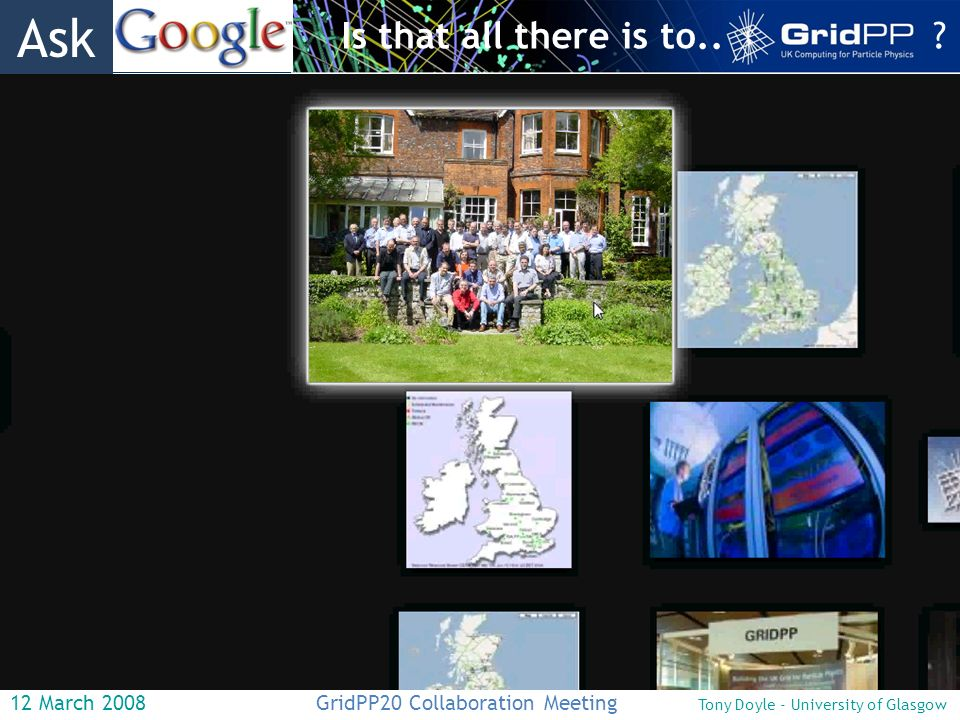 12 March 2008 GridPP20 Collaboration Meeting Tony Doyle - University of Glasgow Is that all there is to...