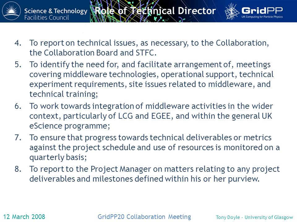 12 March 2008 GridPP20 Collaboration Meeting Tony Doyle - University of Glasgow Role of Technical Director 4.To report on technical issues, as necessary, to the Collaboration, the Collaboration Board and STFC.