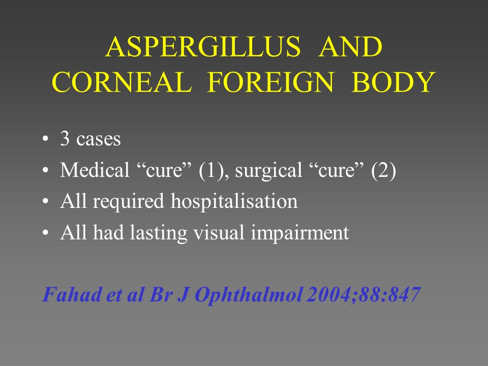 ASPERGILLUS AND CORNEAL FOREIGN BODY 3 cases Medical cure (1), surgical cure (2) All required hospitalisation All had lasting visual impairment Fahad et al Br J Ophthalmol 2004;88:847