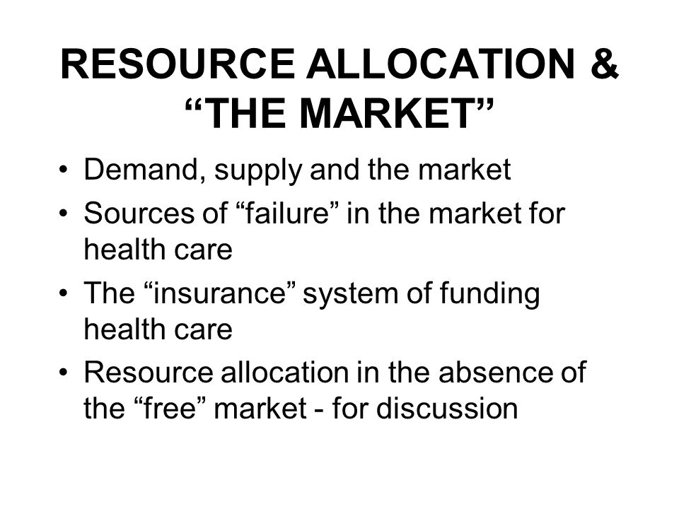 RESOURCE ALLOCATION & THE MARKET Demand, supply and the market Sources of failure in the market for health care The insurance system of funding health care Resource allocation in the absence of the free market - for discussion